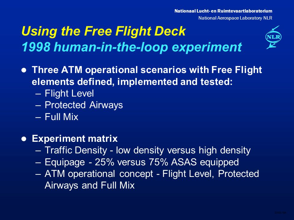Nationaal Lucht- en Ruimtevaartlaboratorium National Aerospace Laboratory NLR DXXX-16A Using the Free Flight Deck 1998 human-in-the-loop experiment l Three ATM operational scenarios with Free Flight elements defined, implemented and tested: –Flight Level –Protected Airways –Full Mix l Experiment matrix –Traffic Density - low density versus high density –Equipage - 25% versus 75% ASAS equipped –ATM operational concept - Flight Level, Protected Airways and Full Mix