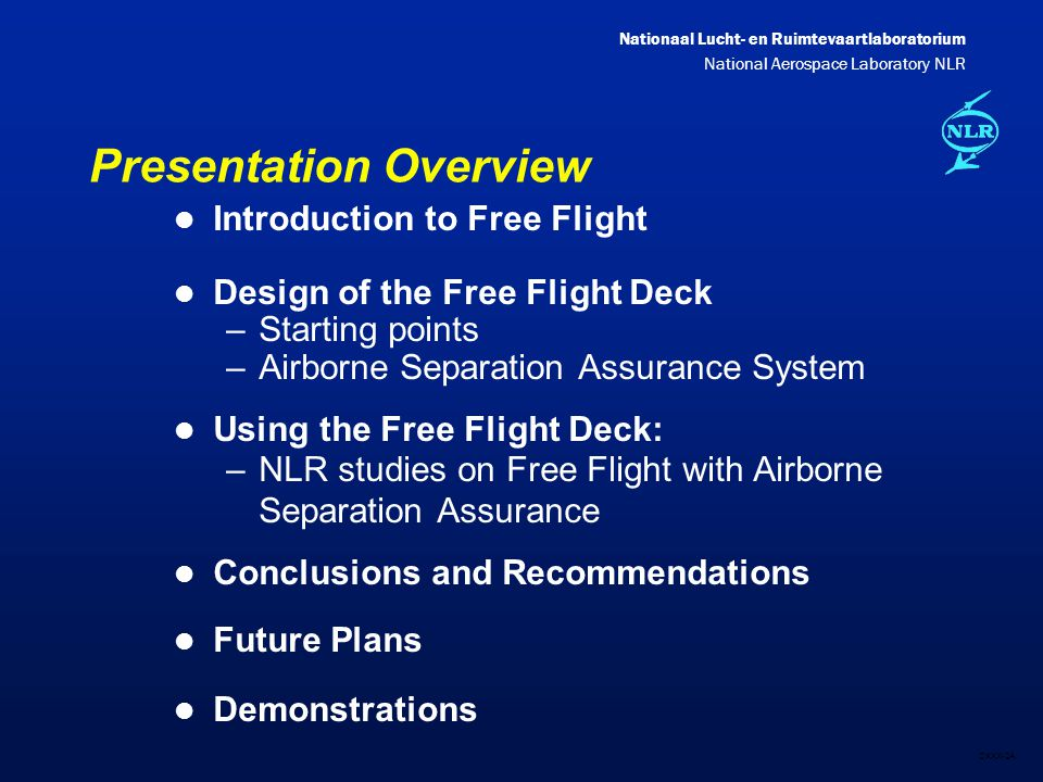 Nationaal Lucht- en Ruimtevaartlaboratorium National Aerospace Laboratory NLR DXXX-2A Presentation Overview l Introduction to Free Flight l Design of the Free Flight Deck –Starting points –Airborne Separation Assurance System l Using the Free Flight Deck: –NLR studies on Free Flight with Airborne Separation Assurance l Conclusions and Recommendations l Future Plans l Demonstrations