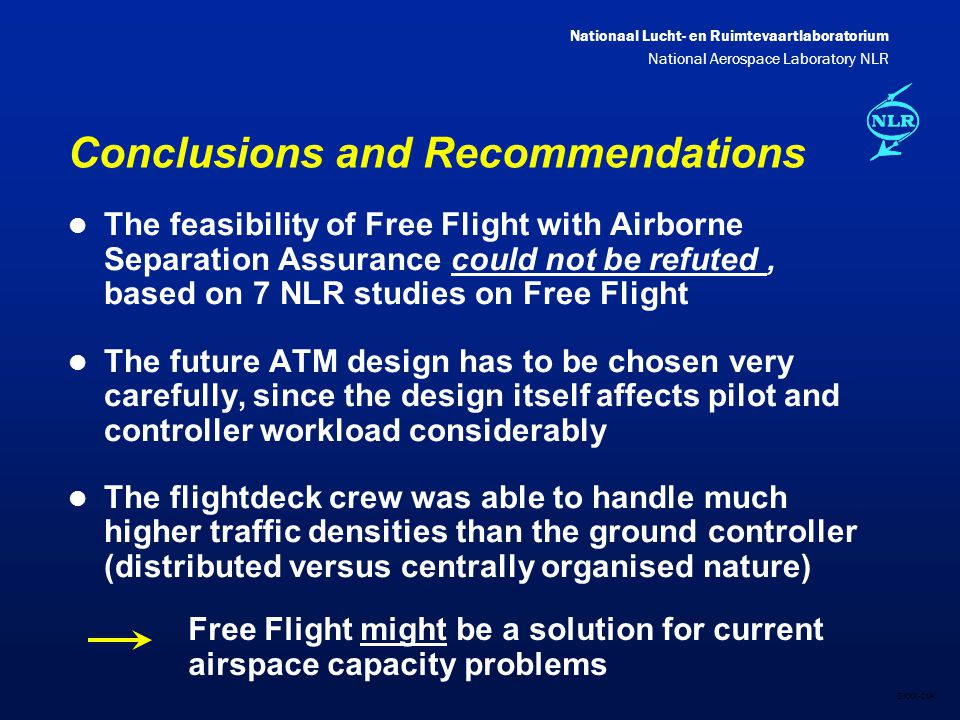 Nationaal Lucht- en Ruimtevaartlaboratorium National Aerospace Laboratory NLR DXXX-21A Conclusions and Recommendations l The feasibility of Free Flight with Airborne Separation Assurance could not be refuted, based on 7 NLR studies on Free Flight l The future ATM design has to be chosen very carefully, since the design itself affects pilot and controller workload considerably l The flightdeck crew was able to handle much higher traffic densities than the ground controller (distributed versus centrally organised nature) Free Flight might be a solution for current airspace capacity problems