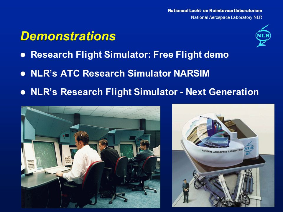Nationaal Lucht- en Ruimtevaartlaboratorium National Aerospace Laboratory NLR DXXX-23A Demonstrations l Research Flight Simulator: Free Flight demo l NLR's ATC Research Simulator NARSIM l NLR's Research Flight Simulator - Next Generation