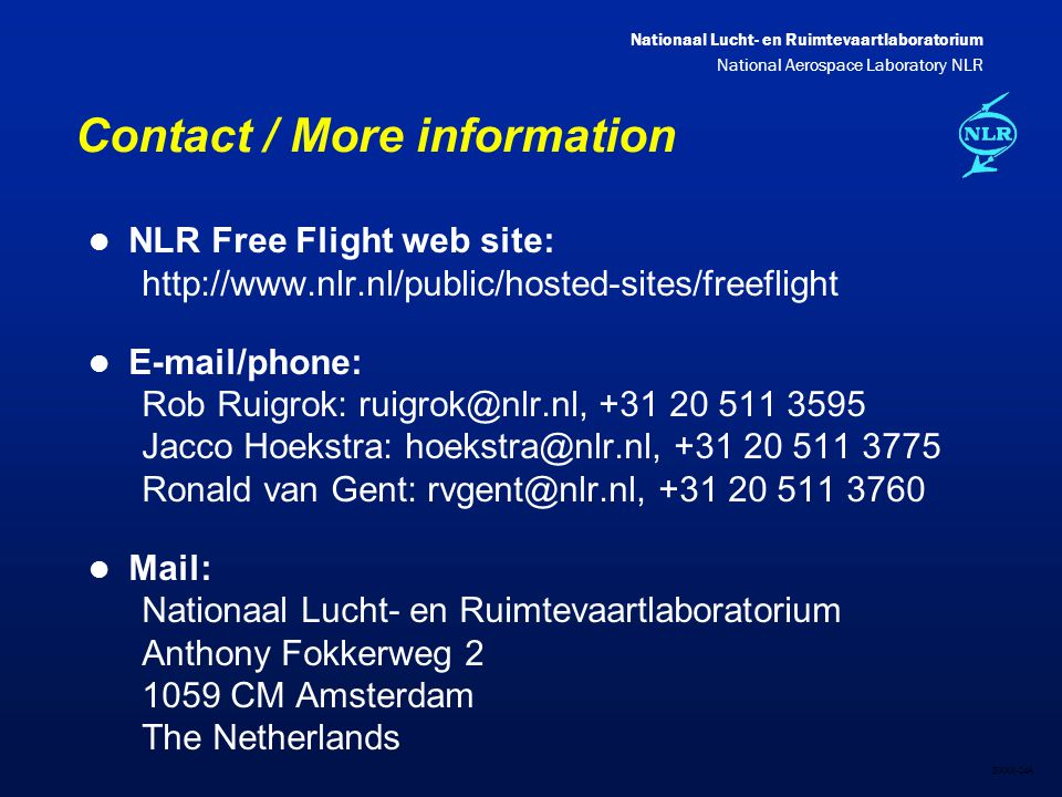 Nationaal Lucht- en Ruimtevaartlaboratorium National Aerospace Laboratory NLR DXXX-24A Contact / More information l NLR Free Flight web site: http://www.nlr.nl/public/hosted-sites/freeflight l E-mail/phone: Rob Ruigrok: ruigrok@nlr.nl, +31 20 511 3595 Jacco Hoekstra: hoekstra@nlr.nl, +31 20 511 3775 Ronald van Gent: rvgent@nlr.nl, +31 20 511 3760 l Mail: Nationaal Lucht- en Ruimtevaartlaboratorium Anthony Fokkerweg 2 1059 CM Amsterdam The Netherlands