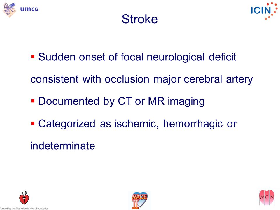 Stroke  Sudden onset of focal neurological deficit consistent with occlusion major cerebral artery  Documented by CT or MR imaging  Categorized as ischemic, hemorrhagic or indeterminate