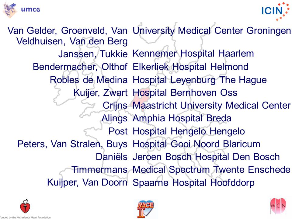 Van Gelder, Groenveld, Van Veldhuisen, Van den Berg Janssen, Tukkie Bendermacher, Olthof Robles de Medina Kuijer, Zwart Crijns Alings Post Peters, Van Stralen, Buys Daniëls Timmermans Kuijper, Van Doorn University Medical Center Groningen Kennemer Hospital Haarlem Elkerliek Hospital Helmond Hospital Leyenburg The Hague Hospital Bernhoven Oss Maastricht University Medical Center Amphia Hospital Breda Hospital Hengelo Hengelo Hospital Gooi Noord Blaricum Jeroen Bosch Hospital Den Bosch Medical Spectrum Twente Enschede Spaarne Hospital Hoofddorp