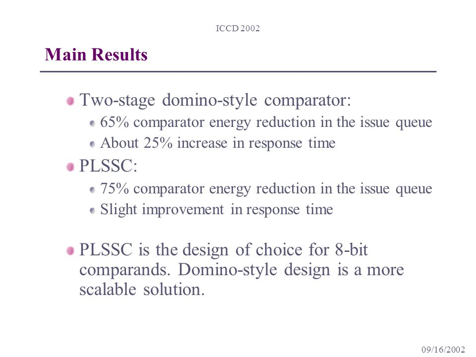 09/16/2002 ICCD 2002 Main Results Two-stage domino-style comparator: 65% comparator energy reduction in the issue queue About 25% increase in response time PLSSC: 75% comparator energy reduction in the issue queue Slight improvement in response time PLSSC is the design of choice for 8-bit comparands.