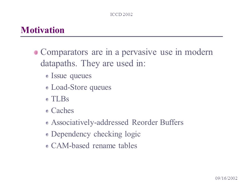 09/16/2002 ICCD 2002 Motivation Comparators are in a pervasive use in modern datapaths.