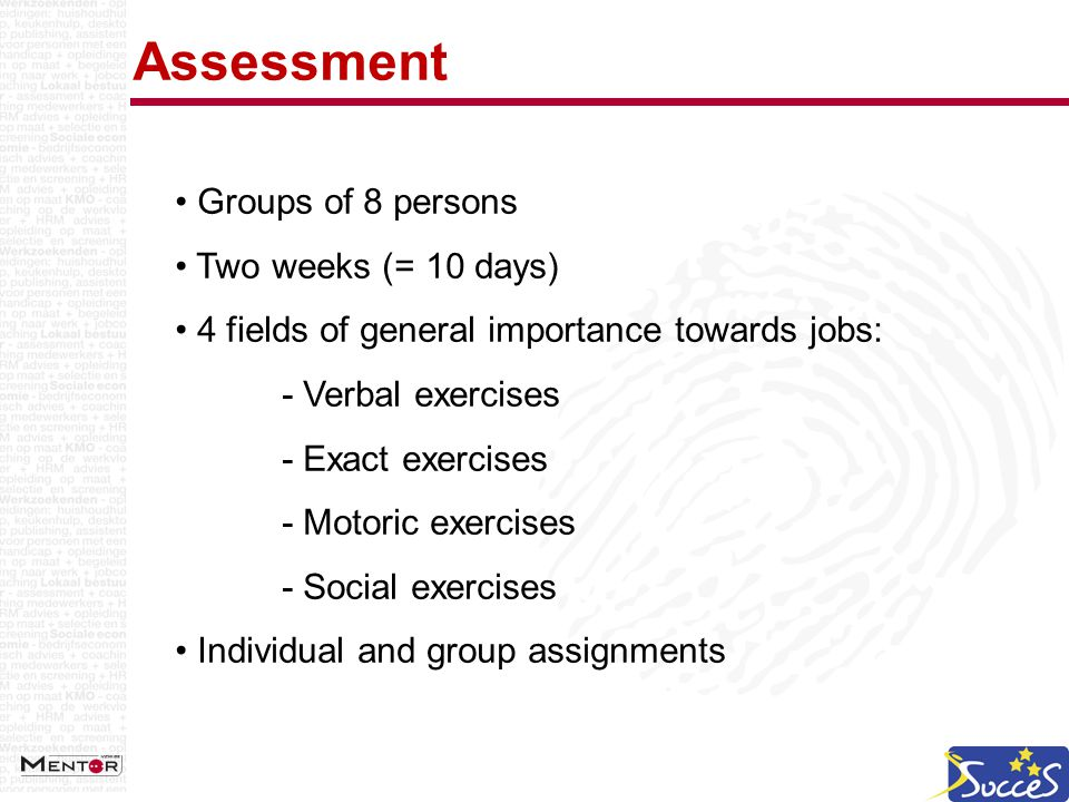 Assessment Groups of 8 persons Two weeks (= 10 days) 4 fields of general importance towards jobs: - Verbal exercises - Exact exercises - Motoric exercises - Social exercises Individual and group assignments