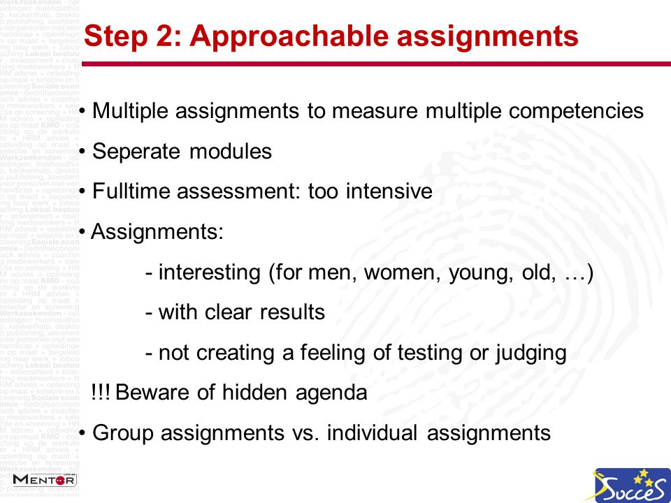 Step 2: Approachable assignments Multiple assignments to measure multiple competencies Seperate modules Fulltime assessment: too intensive Assignments: - interesting (for men, women, young, old, …) - with clear results - not creating a feeling of testing or judging !!.