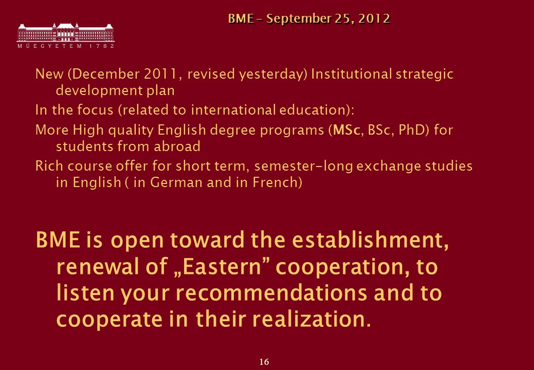 "16 BME – September 25, 2012 New (December 2011, revised yesterday) Institutional strategic development plan In the focus (related to international education): More High quality English degree programs (MSc, BSc, PhD) for students from abroad Rich course offer for short term, semester-long exchange studies in English ( in German and in French) BME is open toward the establishment, renewal of ""Eastern cooperation, to listen your recommendations and to cooperate in their realization."