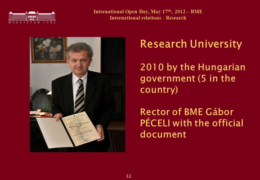 12 International Open Day, May 17 th, 2012 – BME International relations - Research Research University 2010 by the Hungarian government (5 in the country) Rector of BME Gábor PÉCELI with the official document