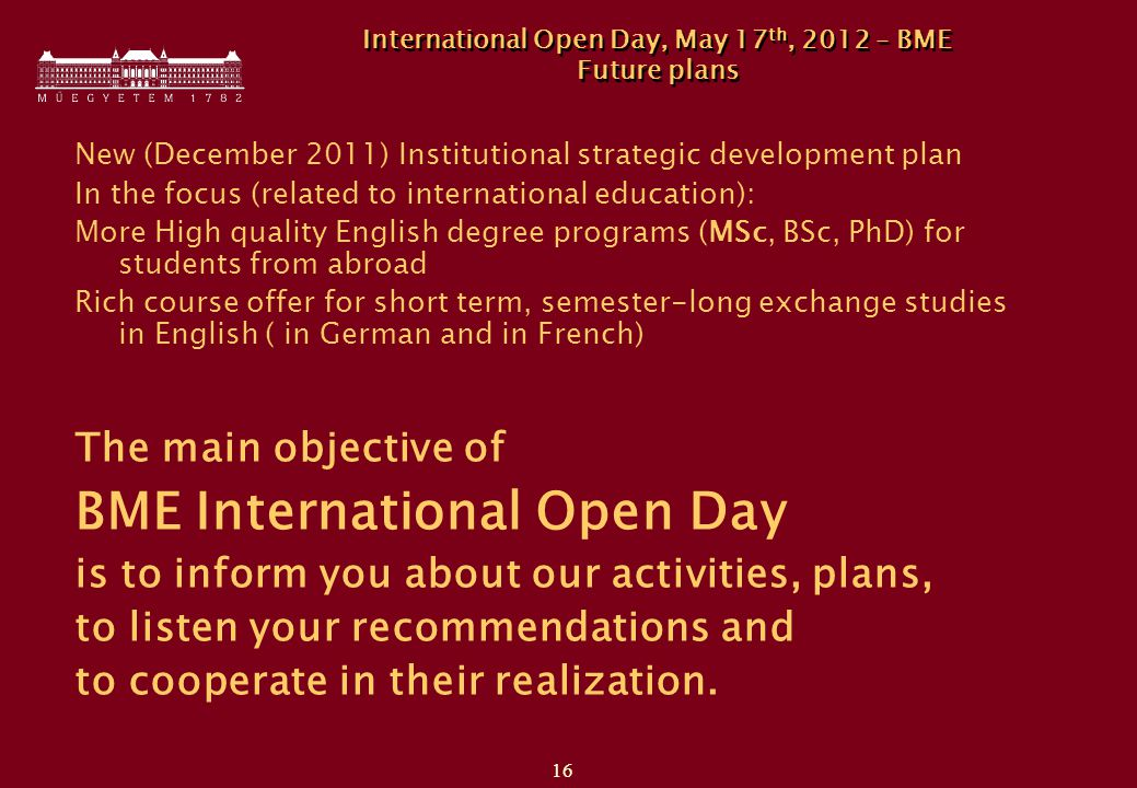 16 International Open Day, May 17 th, 2012 – BME Future plans New (December 2011) Institutional strategic development plan In the focus (related to international education): More High quality English degree programs (MSc, BSc, PhD) for students from abroad Rich course offer for short term, semester-long exchange studies in English ( in German and in French) The main objective of BME International Open Day is to inform you about our activities, plans, to listen your recommendations and to cooperate in their realization.