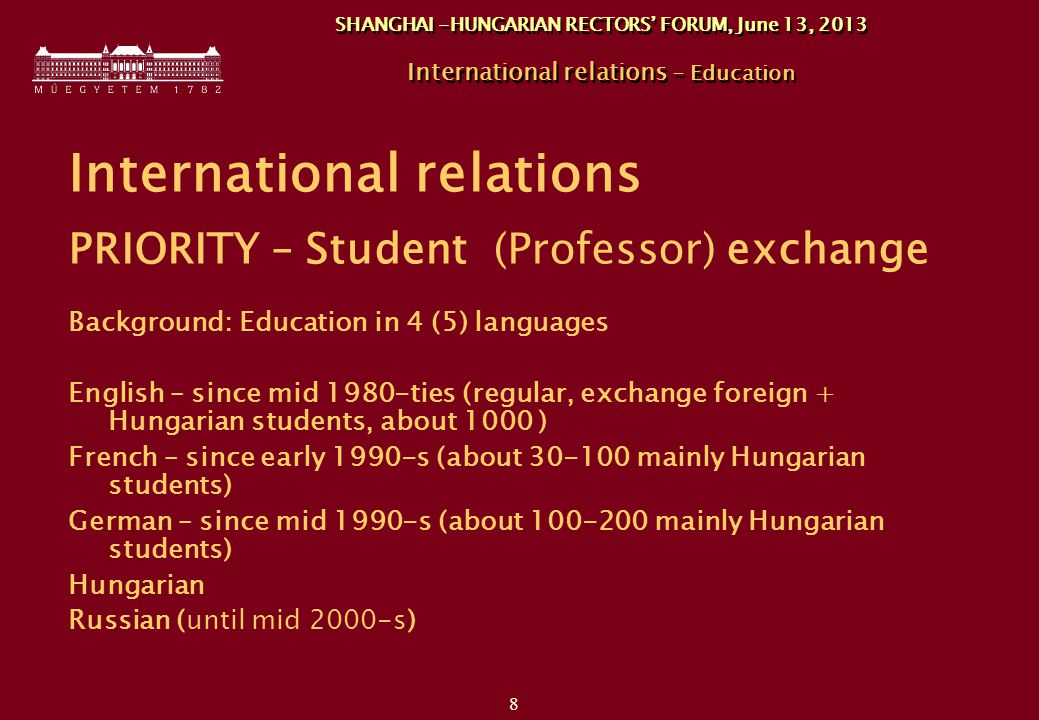 8 SHANGHAI -HUNGARIAN RECTORS' FORUM, June 13, 2013 International relations - Education International relations PRIORITY – Student (Professor) exchange Background: Education in 4 (5) languages English – since mid 1980-ties (regular, exchange foreign + Hungarian students, about 1000 ) French – since early 1990-s (about 30-100 mainly Hungarian students) German – since mid 1990-s (about 100-200 mainly Hungarian students) Hungarian Russian (until mid 2000-s)
