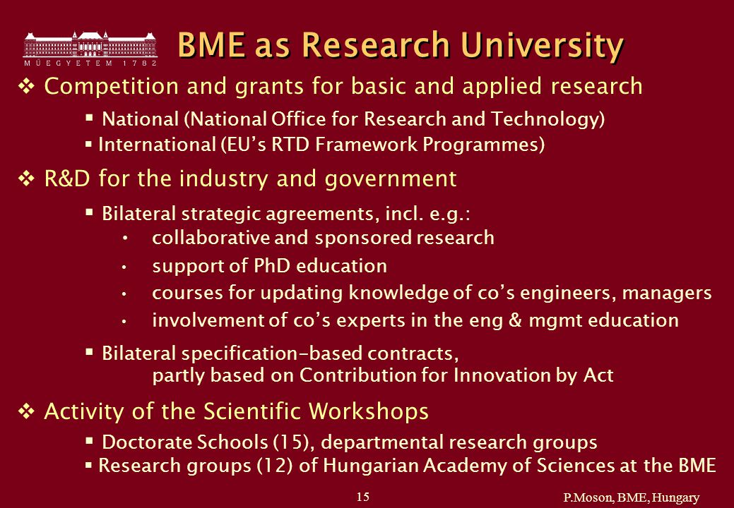 P.Moson, BME, Hungary 15 BME as Research University  Competition and grants for basic and applied research  National (National Office for Research and Technology)  International (EU's RTD Framework Programmes)  R&D for the industry and government  Bilateral strategic agreements, incl.