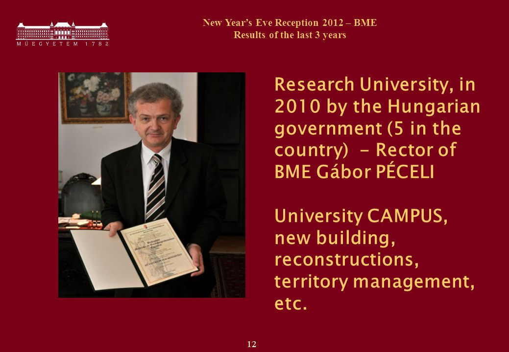 12 New Year's Eve Reception 2012 – BME Results of the last 3 years Research University, in 2010 by the Hungarian government (5 in the country) - Rector of BME Gábor PÉCELI University CAMPUS, new building, reconstructions, territory management, etc.