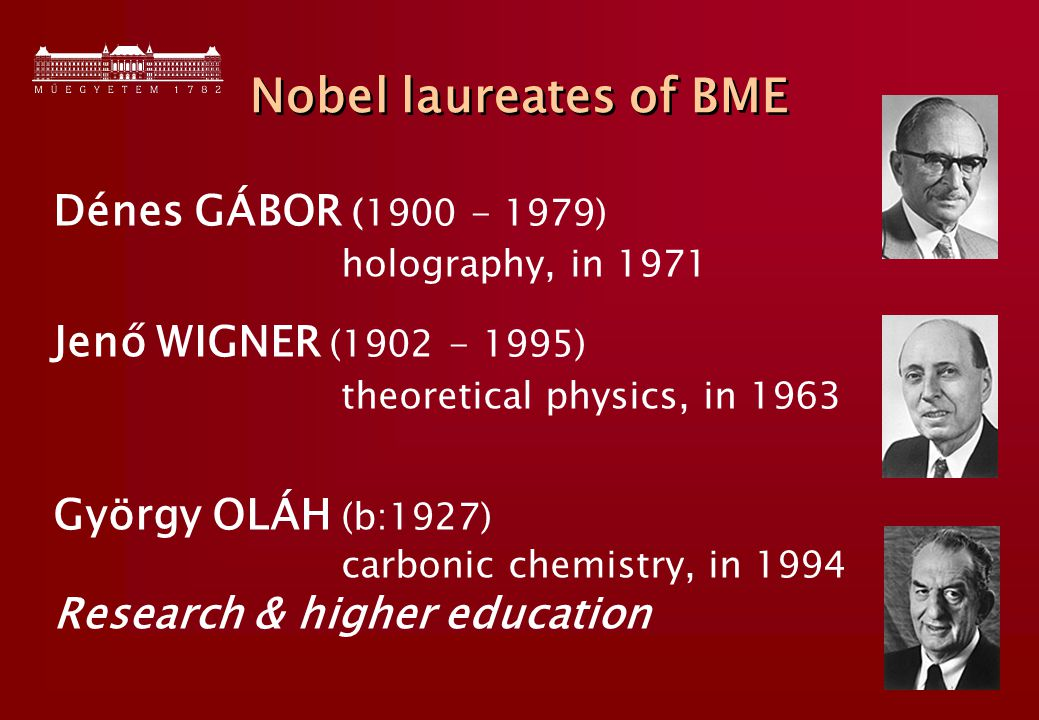 11 Nobel laureates of BME Dénes GÁBOR (1900 - 1979) holography, in 1971 Jenő WIGNER (1902 - 1995) theoretical physics, in 1963 György OLÁH (b:1927) carbonic chemistry, in 1994 Research & higher education