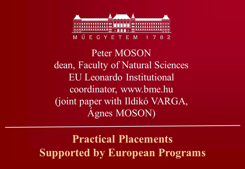 Practical Placements Supported by European Programs Peter MOSON dean, Faculty of Natural Sciences EU Leonardo Institutional coordinator, www.bme.hu (joint paper with Ildikó VARGA, Ágnes MOSON)