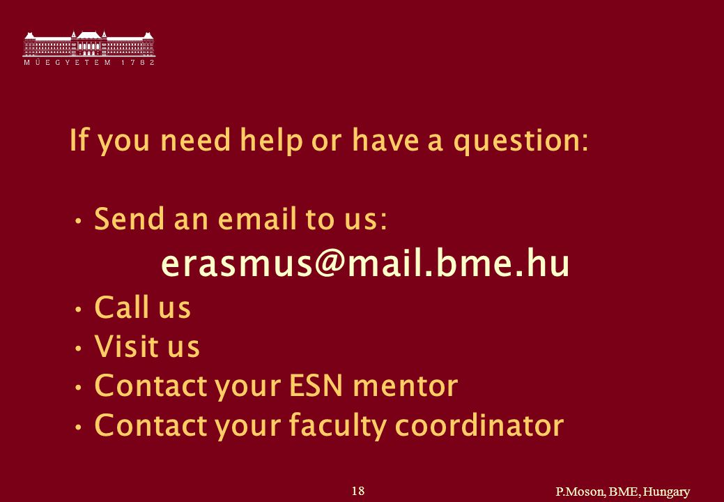 P.Moson, BME, Hungary 18 If you need help or have a question: Send an email to us: erasmus@mail.bme.hu Call us Visit us Contact your ESN mentor Contact your faculty coordinator