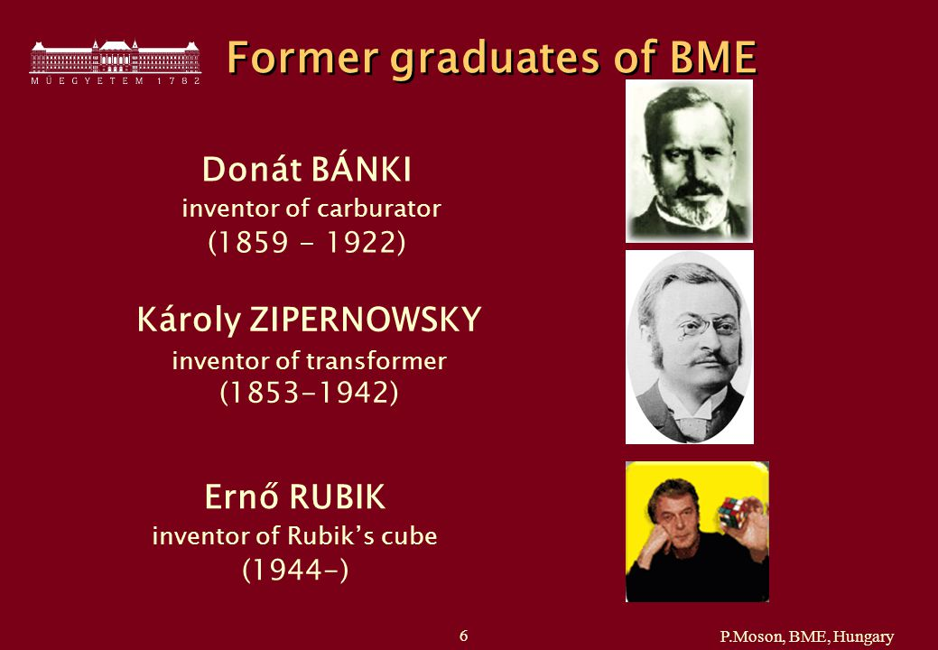 P.Moson, BME, Hungary 6 Former graduates of BME Donát BÁNKI inventor of carburator (1859 - 1922) Károly ZIPERNOWSKY inventor of transformer (1853-1942) Ernő RUBIK inventor of Rubik's cube (1944-)