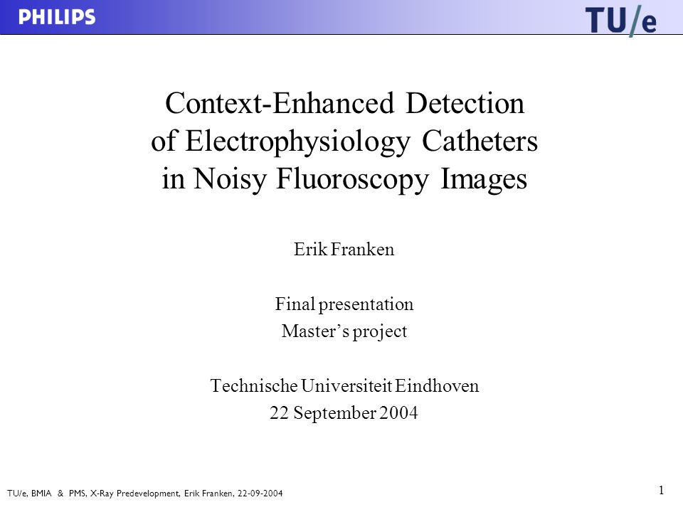 TU/e, BMIA & PMS, X-Ray Predevelopment, Erik Franken, 22-09-2004 1 Context-Enhanced Detection of Electrophysiology Catheters in Noisy Fluoroscopy Images Erik Franken Final presentation Master's project Technische Universiteit Eindhoven 22 September 2004