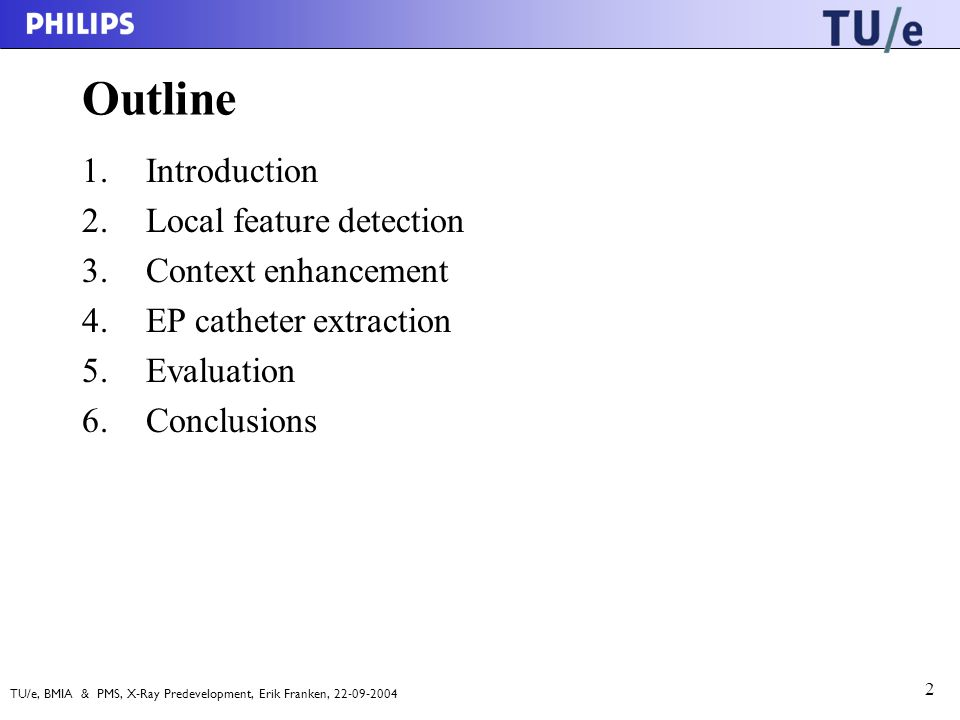 TU/e, BMIA & PMS, X-Ray Predevelopment, Erik Franken, 22-09-2004 2 Outline 1.Introduction 2.Local feature detection 3.Context enhancement 4.EP catheter extraction 5.Evaluation 6.Conclusions