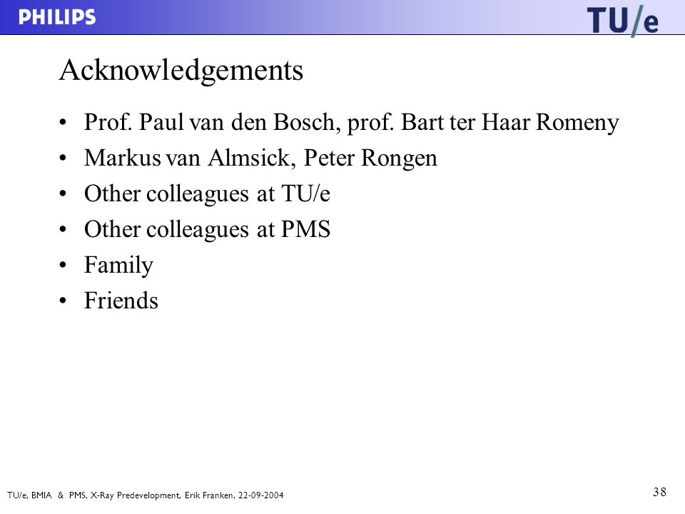 TU/e, BMIA & PMS, X-Ray Predevelopment, Erik Franken, 22-09-2004 38 Acknowledgements Prof.