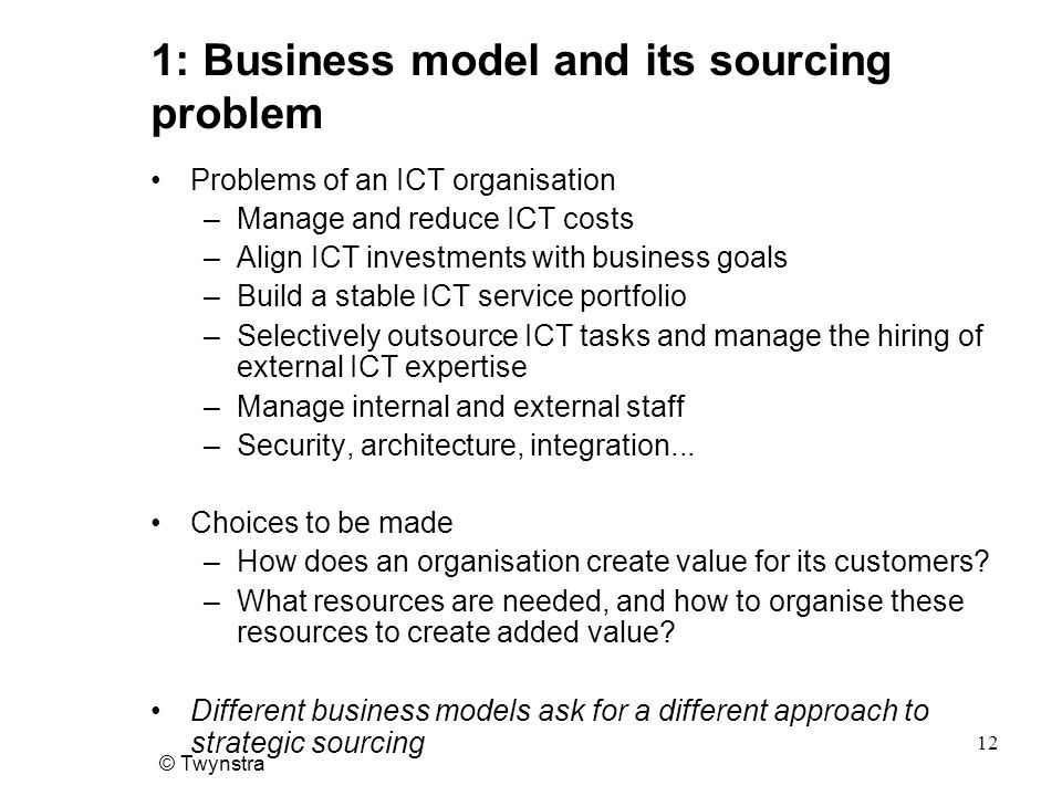 © Twynstra 12 1: Business model and its sourcing problem Problems of an ICT organisation –Manage and reduce ICT costs –Align ICT investments with business goals –Build a stable ICT service portfolio –Selectively outsource ICT tasks and manage the hiring of external ICT expertise –Manage internal and external staff –Security, architecture, integration...