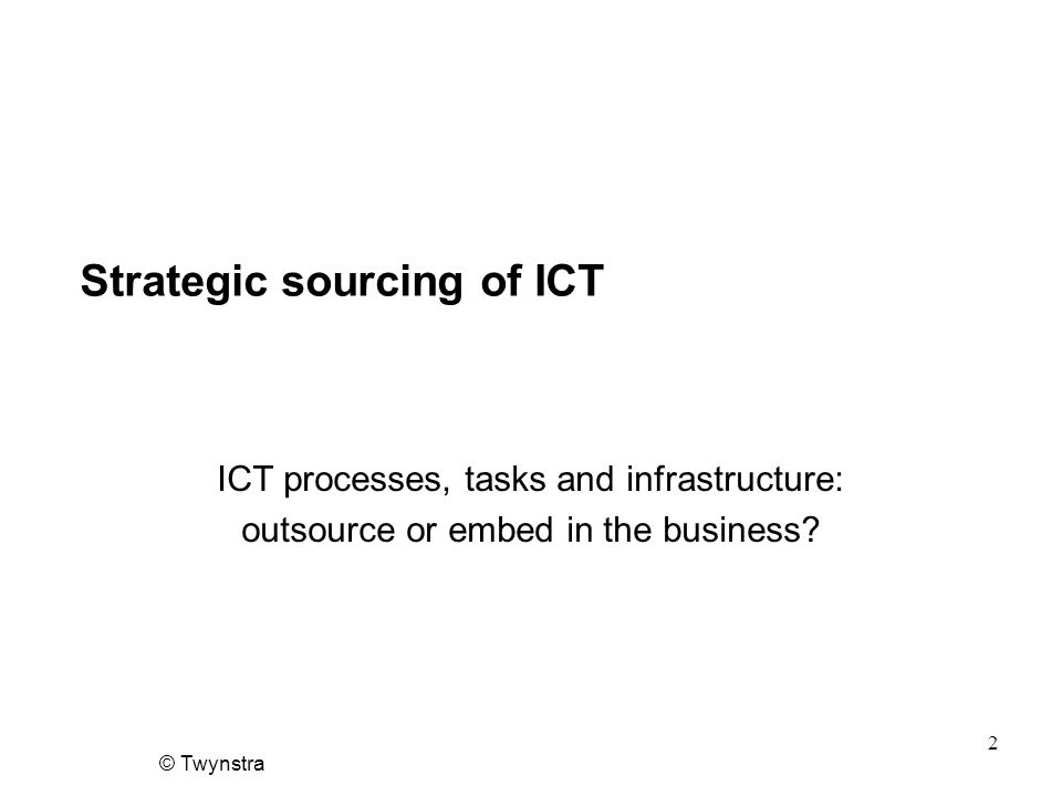 © Twynstra 2 Strategic sourcing of ICT ICT processes, tasks and infrastructure: outsource or embed in the business