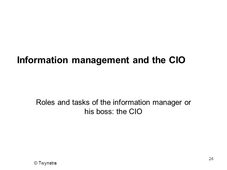 © Twynstra 26 Information management and the CIO Roles and tasks of the information manager or his boss: the CIO