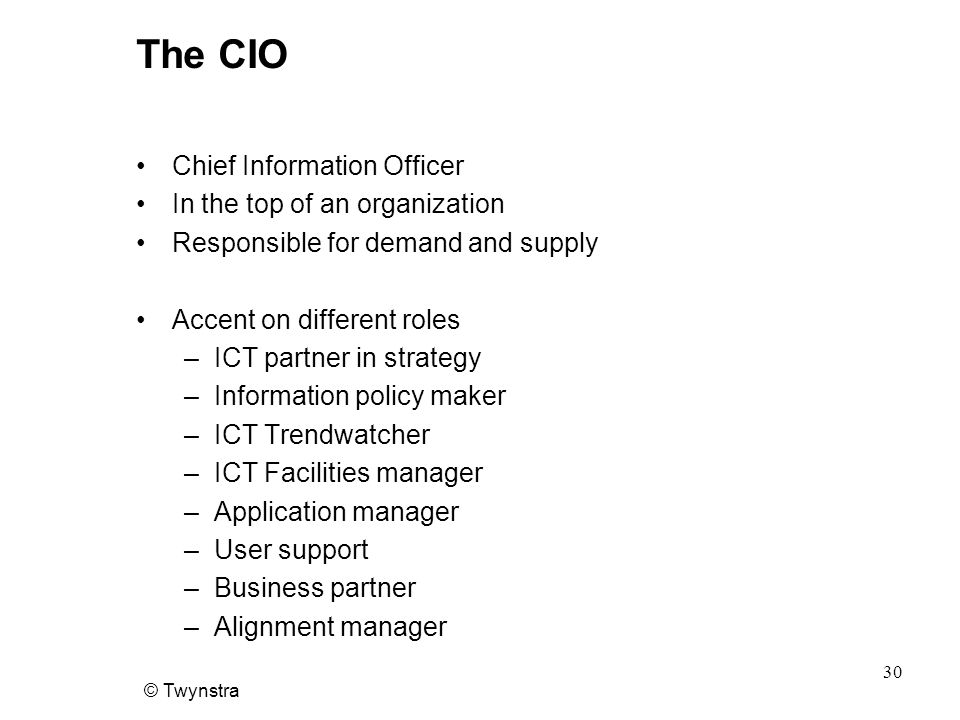 © Twynstra 30 The CIO Chief Information Officer In the top of an organization Responsible for demand and supply Accent on different roles –ICT partner in strategy –Information policy maker –ICT Trendwatcher –ICT Facilities manager –Application manager –User support –Business partner –Alignment manager