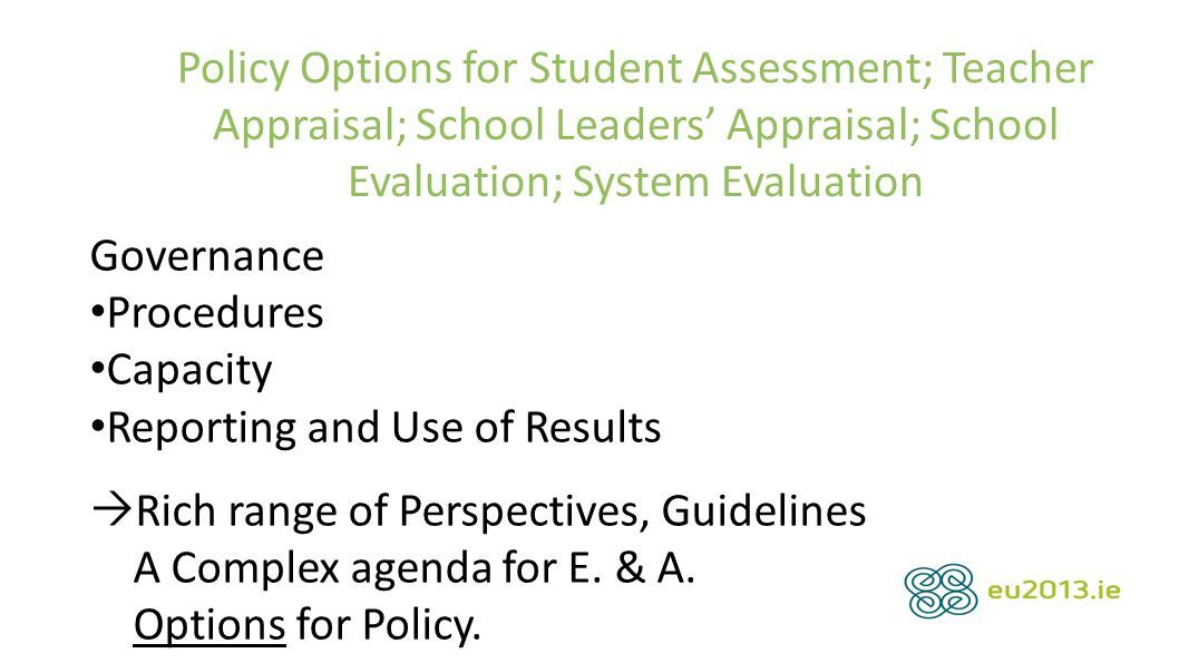 Policy Options for Student Assessment; Teacher Appraisal; School Leaders' Appraisal; School Evaluation; System Evaluation Governance Procedures Capacity Reporting and Use of Results  Rich range of Perspectives, Guidelines A Complex agenda for E.