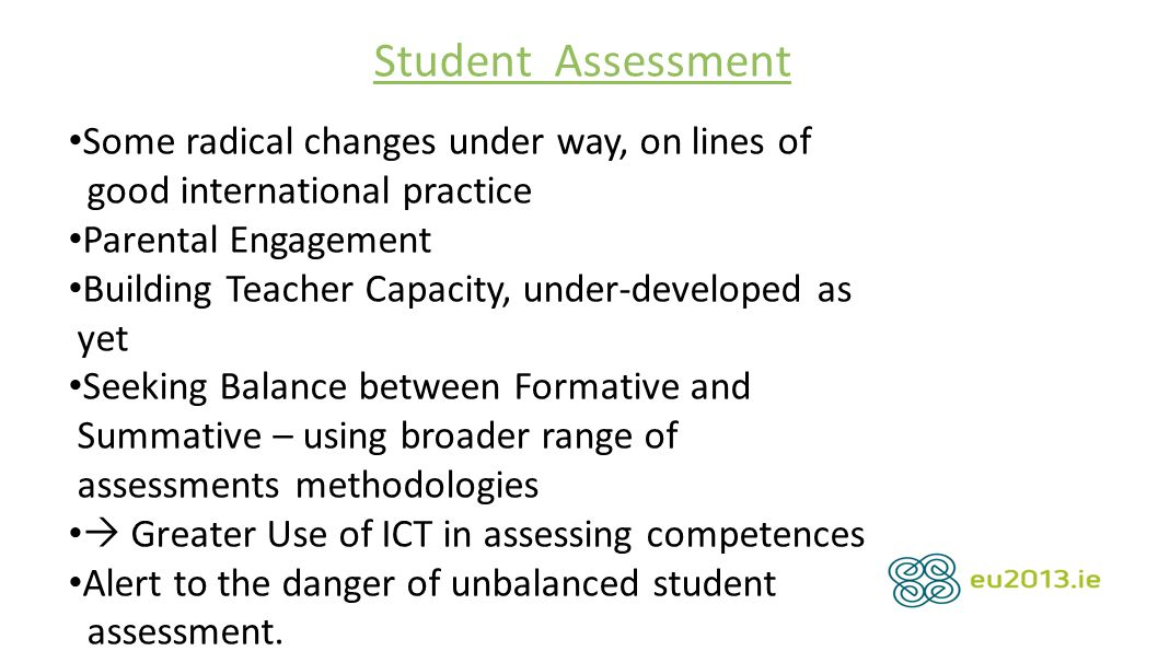 Student Assessment Some radical changes under way, on lines of good international practice Parental Engagement Building Teacher Capacity, under-developed as yet Seeking Balance between Formative and Summative – using broader range of assessments methodologies  Greater Use of ICT in assessing competences Alert to the danger of unbalanced student assessment.