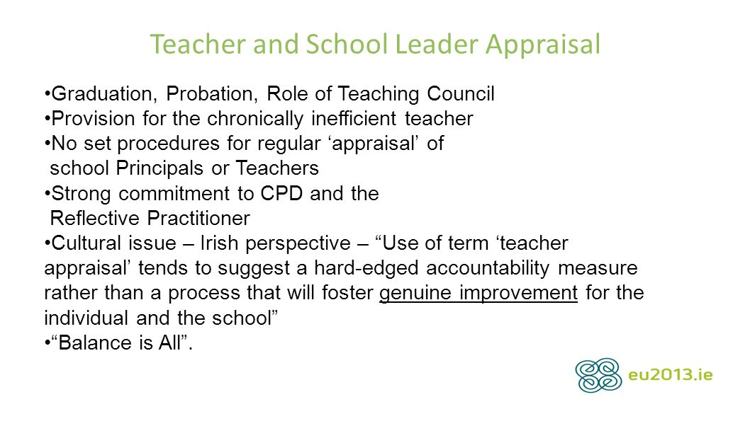 Teacher and School Leader Appraisal Graduation, Probation, Role of Teaching Council Provision for the chronically inefficient teacher No set procedures for regular 'appraisal' of school Principals or Teachers Strong commitment to CPD and the Reflective Practitioner Cultural issue – Irish perspective – Use of term 'teacher appraisal' tends to suggest a hard-edged accountability measure rather than a process that will foster genuine improvement for the individual and the school Balance is All .