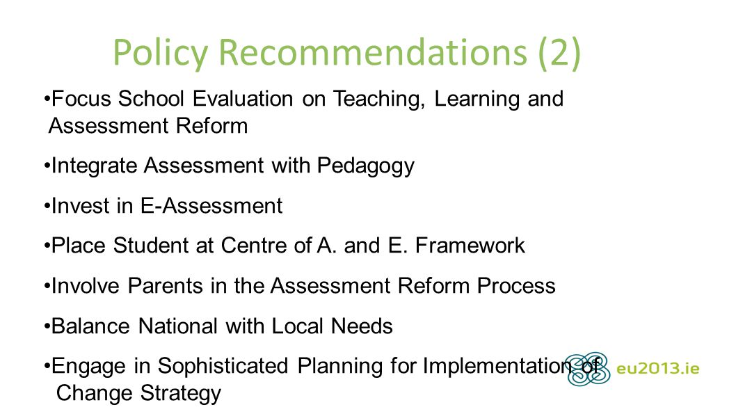Policy Recommendations (2) Focus School Evaluation on Teaching, Learning and Assessment Reform Integrate Assessment with Pedagogy Invest in E-Assessment Place Student at Centre of A.