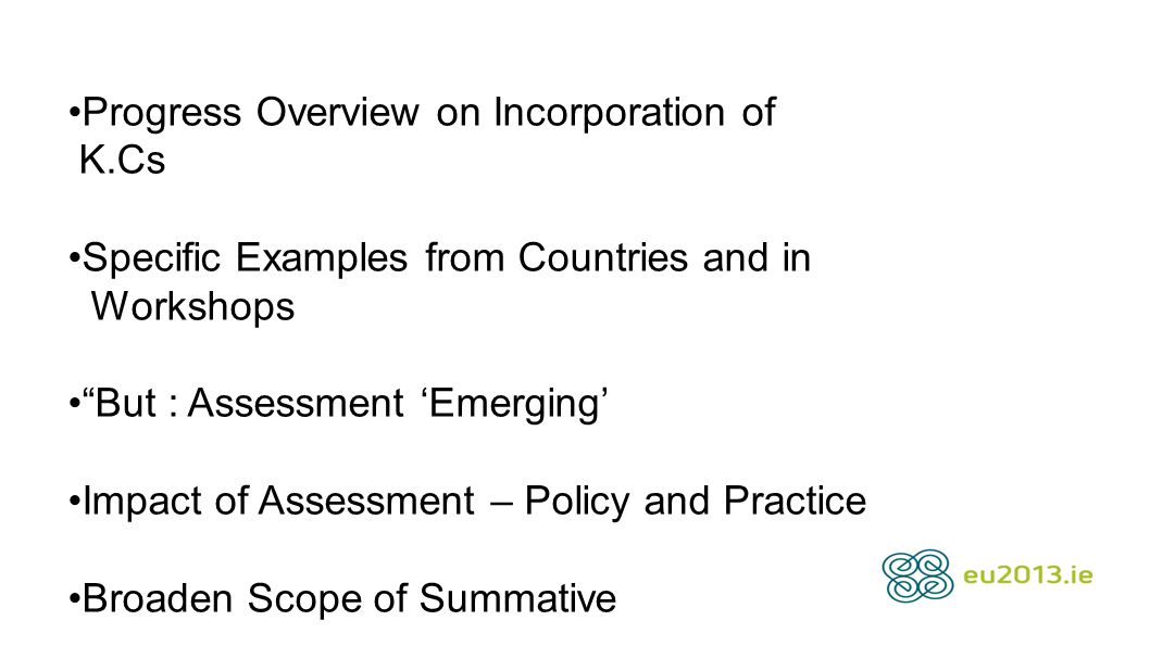 Progress Overview on Incorporation of K.Cs Specific Examples from Countries and in Workshops But : Assessment 'Emerging' Impact of Assessment – Policy and Practice Broaden Scope of Summative