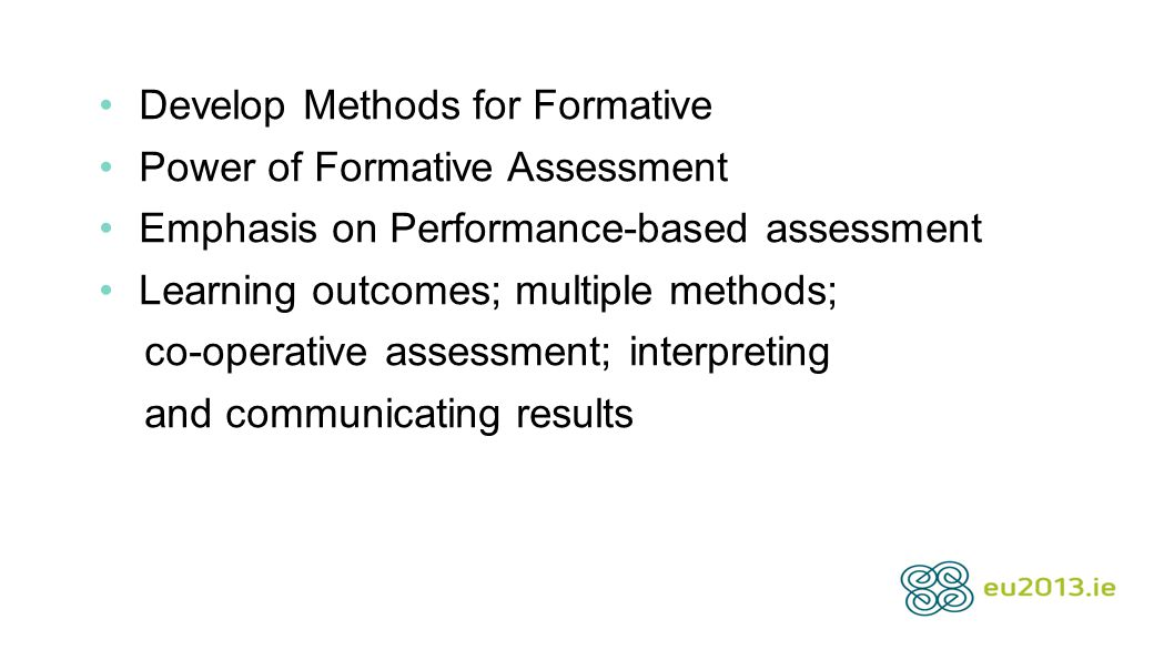 Develop Methods for Formative Power of Formative Assessment Emphasis on Performance-based assessment Learning outcomes; multiple methods; co-operative assessment; interpreting and communicating results