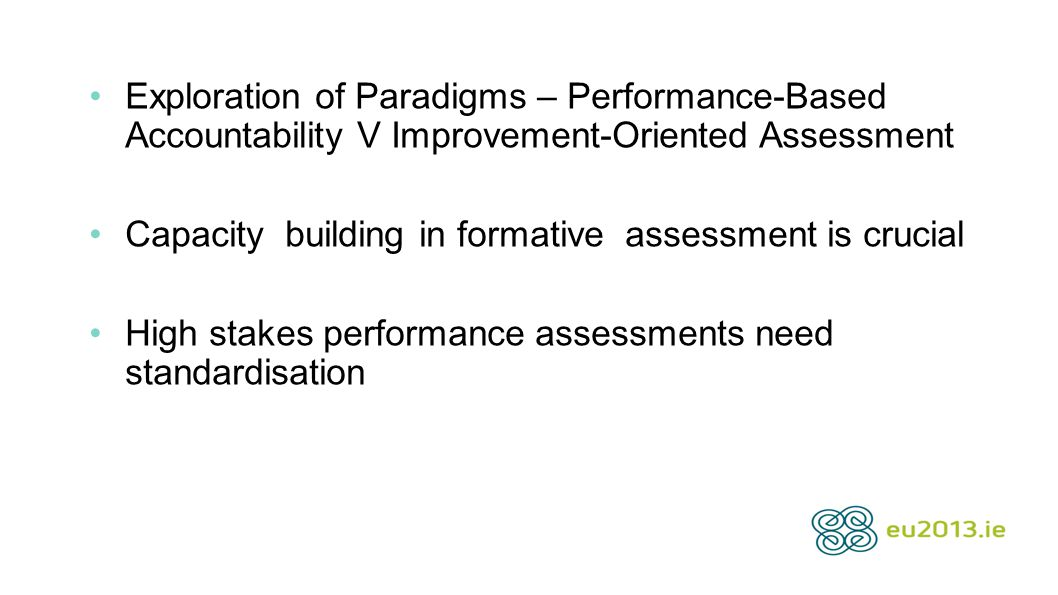 Exploration of Paradigms – Performance-Based Accountability V Improvement-Oriented Assessment Capacity building in formative assessment is crucial High stakes performance assessments need standardisation