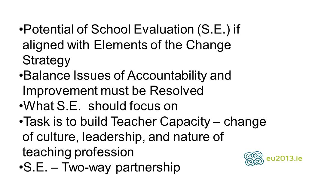 Potential of School Evaluation (S.E.) if aligned with Elements of the Change Strategy Balance Issues of Accountability and Improvement must be Resolved What S.E.