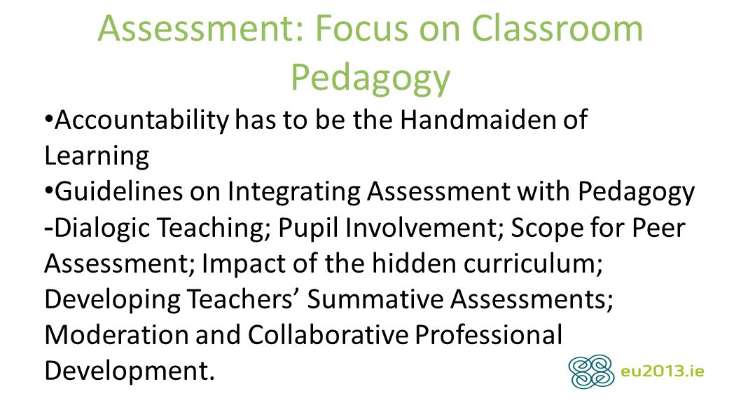 Assessment: Focus on Classroom Pedagogy Accountability has to be the Handmaiden of Learning Guidelines on Integrating Assessment with Pedagogy - Dialogic Teaching; Pupil Involvement; Scope for Peer Assessment; Impact of the hidden curriculum; Developing Teachers' Summative Assessments; Moderation and Collaborative Professional Development.