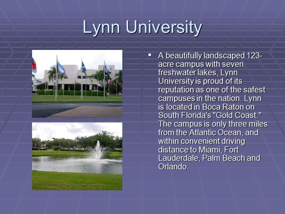 Lynn University  A beautifully landscaped 123- acre campus with seven freshwater lakes, Lynn University is proud of its reputation as one of the safest campuses in the nation.