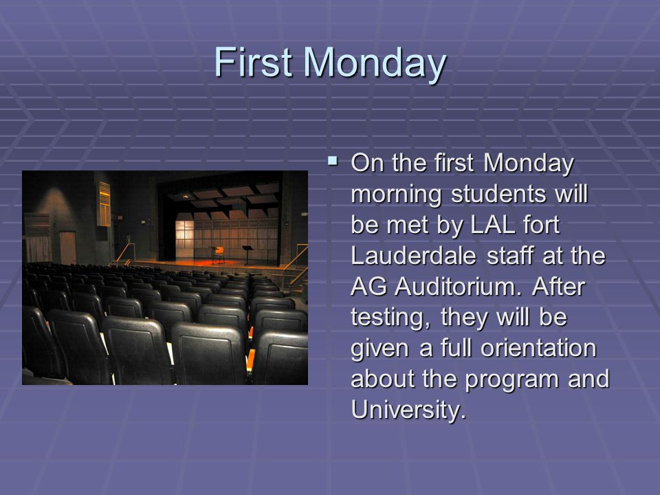 First Monday  On the first Monday morning students will be met by LAL fort Lauderdale staff at the AG Auditorium.