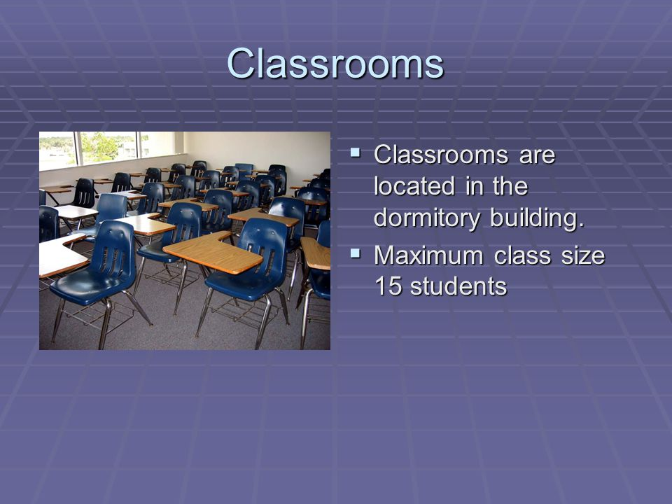 Classrooms  Classrooms are located in the dormitory building.  Maximum class size 15 students