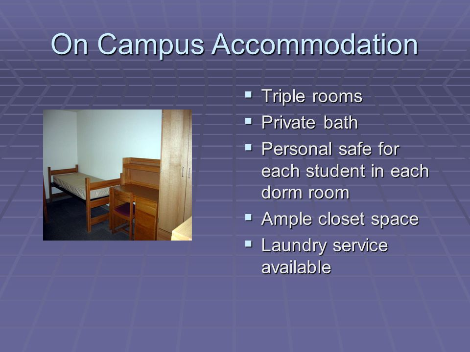 On Campus Accommodation  Triple rooms  Private bath  Personal safe for each student in each dorm room  Ample closet space  Laundry service available