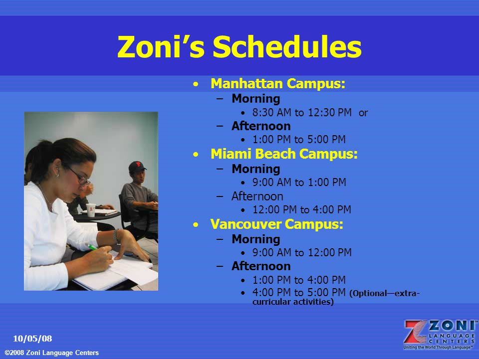 ©2008 Zoni Language Centers 10/05/08 Zoni's Schedules Manhattan Campus: –Morning 8:30 AM to 12:30 PM or –Afternoon 1:00 PM to 5:00 PM Miami Beach Campus: –Morning 9:00 AM to 1:00 PM –Afternoon 12:00 PM to 4:00 PM Vancouver Campus: –Morning 9:00 AM to 12:00 PM –Afternoon 1:00 PM to 4:00 PM 4:00 PM to 5:00 PM (Optional—extra- curricular activities)
