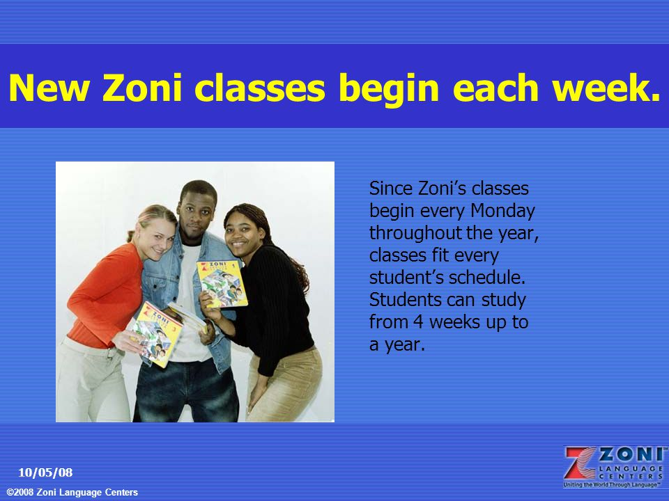©2008 Zoni Language Centers 10/05/08 New Zoni classes begin each week.