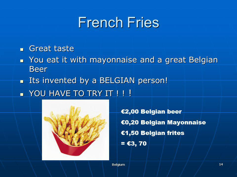Belgium 14 French Fries Great taste Great taste You eat it with mayonnaise and a great Belgian Beer You eat it with mayonnaise and a great Belgian Beer Its invented by a BELGIAN person.