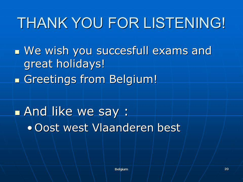 Belgium 20 THANK YOU FOR LISTENING. We wish you succesfull exams and great holidays.