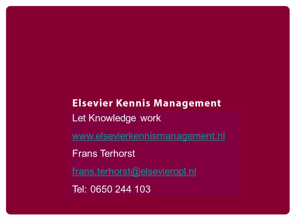 2007 © Laat kennis werken Let Knowledge work www.elsevierkennismanagement.nl Frans Terhorst frans.terhorst@elsevieropl.nl Tel: 0650 244 103