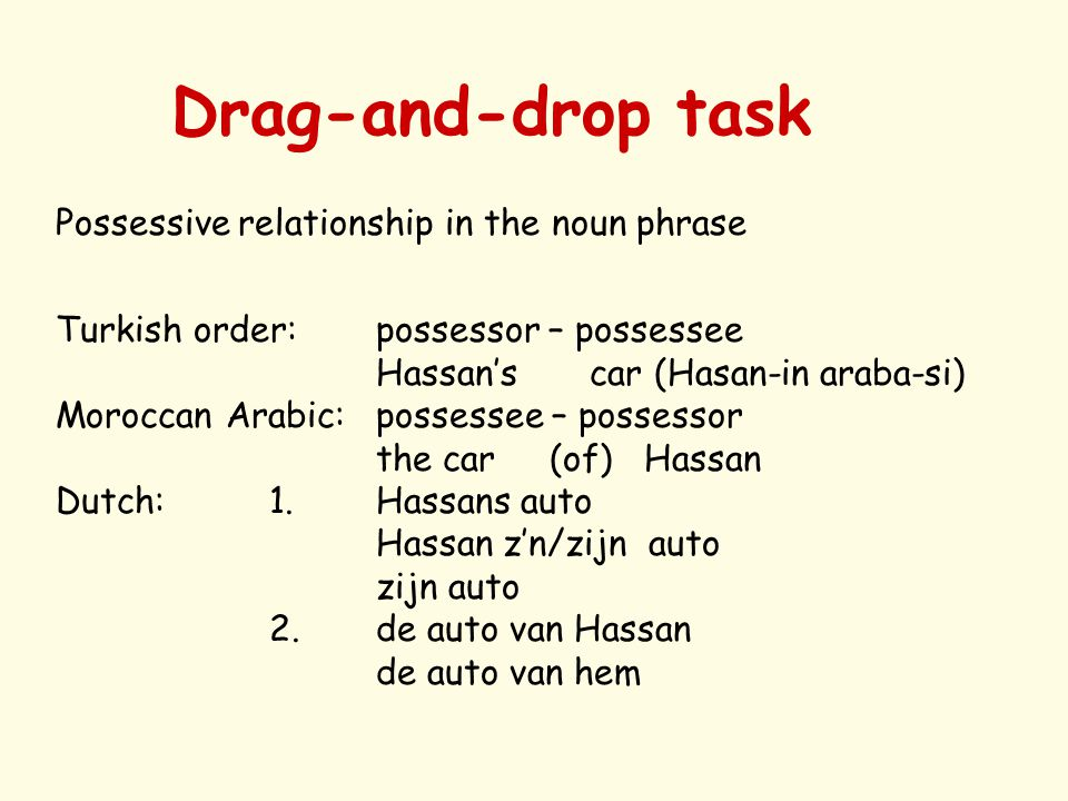Drag-and-drop task Possessive relationship in the noun phrase Turkish order: possessor – possessee Hassan's car (Hasan-in araba-si) Moroccan Arabic:possessee – possessor the car (of) Hassan Dutch:1.Hassans auto Hassan z'n/zijn auto zijn auto 2.de auto van Hassan de auto van hem