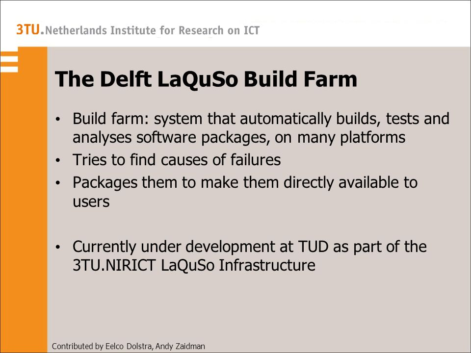 The Delft LaQuSo Build Farm Build farm: system that automatically builds, tests and analyses software packages, on many platforms Tries to find causes of failures Packages them to make them directly available to users Currently under development at TUD as part of the 3TU.NIRICT LaQuSo Infrastructure Contributed by Eelco Dolstra, Andy Zaidman