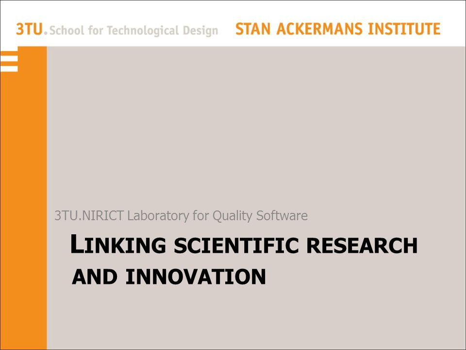 L INKING SCIENTIFIC RESEARCH AND INNOVATION 3TU.NIRICT Laboratory for Quality Software