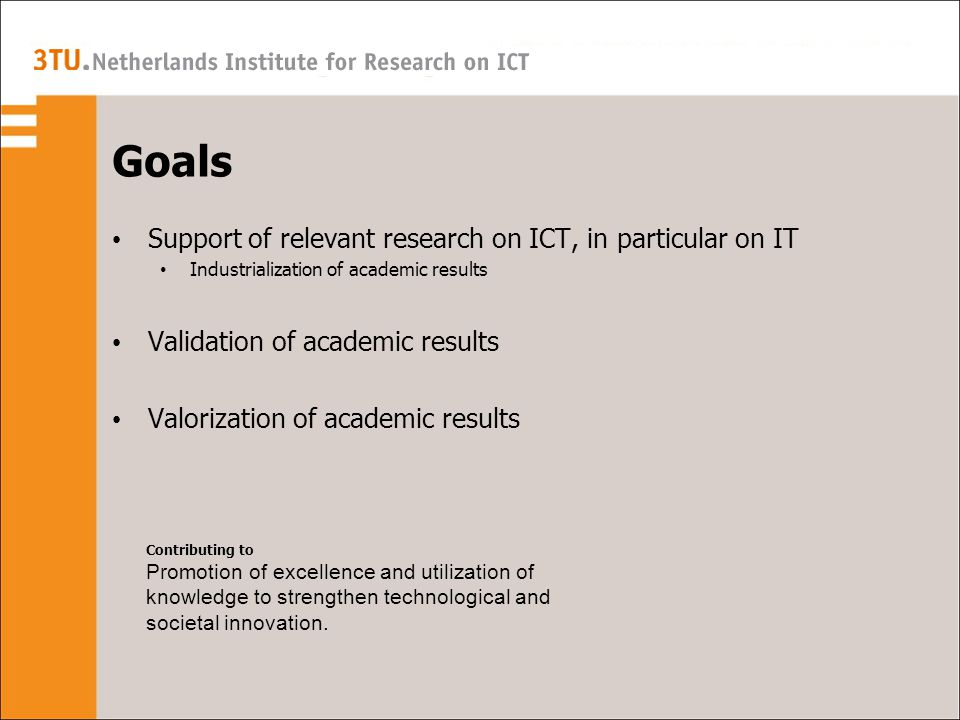 Goals Support of relevant research on ICT, in particular on IT Industrialization of academic results Validation of academic results Valorization of academic results Contributing to Promotion of excellence and utilization of knowledge to strengthen technological and societal innovation.